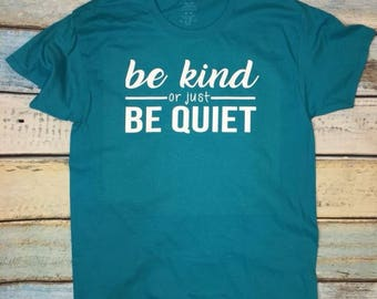 Be Kind Or Just Be Quiet Tee //  Be Kind Shirt // Be Quiet T-Shirt