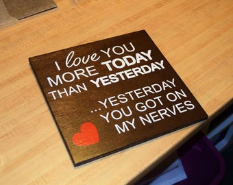 I Love You More Today Than Yesterday.. Yesterday You Got on my Nerves Funny/Cute Sign. Hand Painted Wood - Gift Idea