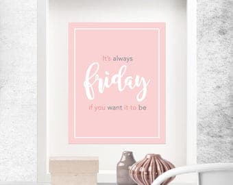Printable, 'It's always Friday if you want it to be', Instant Digital Download, Motivational Words