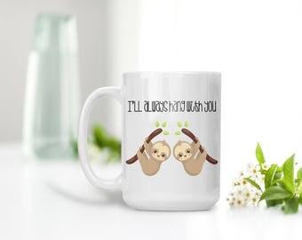 Sloth Mug, I'll always hang with you Mug, Mug for Friends, Best Friends, Coffee Mug, Tea Mug, Sloth Lover, Spirit Animal, Gift for Friend