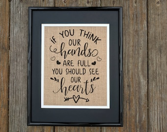 If You Think Our Hands Are Full You Should See Our Hearts: PRINT on BURLAP, Rustic Decor, Farmhouse Decor, Rustic Print, Print on Burlap