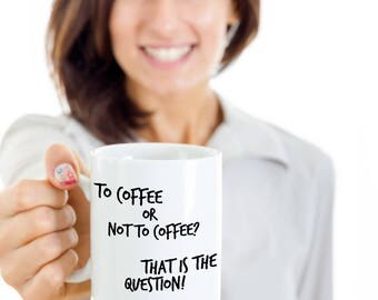To Coffee Or Not To Coffee? That is the Question 11 oz Mug Birthday Christmas Valentine's Day Mother's Day Anniversary Coffee Lover Mug Gift