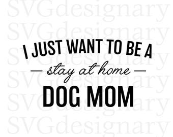 I Just Want To Be A Stay at Home Dog Mom ( Dog Lover, Dogs, Animal Lover, Mother, Motherhood, Shirt, Tshirt) SVG PNG Download