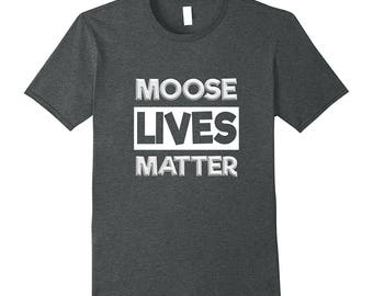 Funny Moose Shirt - Moose T Shirt - Moose Tee Shirt - Moose Lover - Moose Gift Idea - Moose Lives Matter