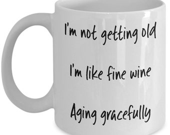 Funny I'm Not Getting Old, I'm Like Fine Wine, Aging Gracefully, Birthday, Ceramic Coffee Mug Gift, Mother, Father, Grandmother, Grandfather
