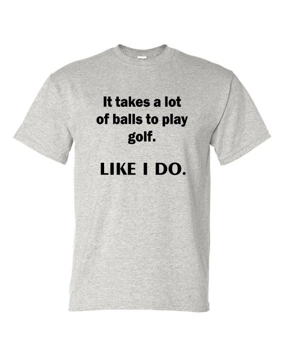 It takes a lot of balls to play golf. Like i do t shirt, Gift for Fathers day, Christmas gift for Dad, Birthday dad, shirt with saying