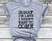 Sorry I'm Late I Didn't Want to Come Tshirt, Fashion Shirt, Funny Shirt, Gym Tee