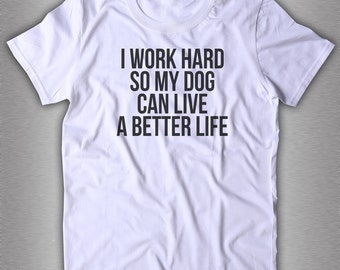 I Work Hard So My Dog Can Live A Better Life Slogan Tee Less People More Dogs Anniversary Gift Quote Shirt Funny Tees Drink Wine