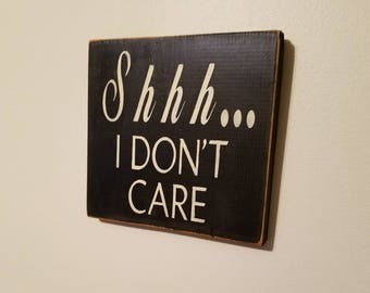 Shhh....I don't care. Hand painted humorous wood sign, perfect for the office or the home!
