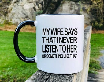 My Wife Says That I Never Listen To Her Or Something LikeThat - Mug -Husband Gift - Husband Mug - Gifts For Husband