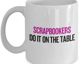 Scrapbookers Do It On The Table - Funny Scrapbooking Gift - Crafting Mug