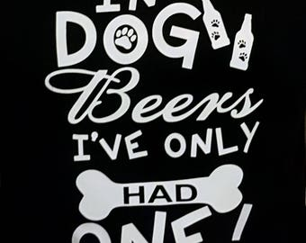 Funny t-shirt, gift for dad, loves dogs, beer drinker, in dog beers, Ive only had one, dog lovers, beer lovers,  tshirt, tank top