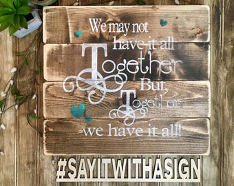 We may not have it all Together, but together we have it all, rustic wood sign, handpainted wooden sign, wooden signs, inspirational signs