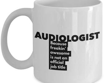 Audiologist because freakin' awesome is not an official job title - Unique Gift Coffee Mug