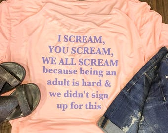 I scream you scream we all scream because being an adult is hard & we didn't sign up for this