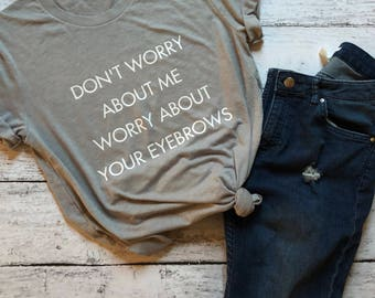 Don't Worry About Me, Worry About Your Eyebrows / Eyebrows Shirt / Funny Shirt / Funny Graphic Tees / Gifts For Her / Makeup Shirt