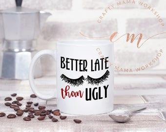 Better Late than Ugly Mug, Girly Mug, Makeup Mug, lashes mug, Mug for Her, Gift for Coworker, Gift for her, Gift for makeup artist, MUA mug