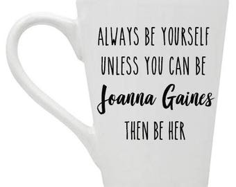 Joanna Gaines // Fixer Upper // Coffee Mug  // Always be yourself unless you can be Joanna Gaines