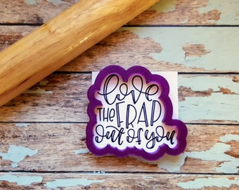 Love the Frap out of you Hand Lettered Cookie Cutter and Fondant Cutter and Clay Cutter with Optional Stencil