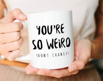 Funny Mug, Boyfriend Gift, Husband Gift, Best friend Gift, Wife gift, Gift for Him, Gift for her,  Girlfriend Gift, You're so weird