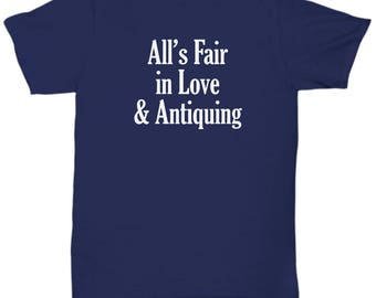 Funny Antiquer Shirt - All's Fair in Love & Antiquing - Antique Shirts Collector Gift Tshirt
