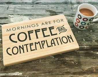 """Wood Sign """"Mornings Are For Coffee And Contemplation"""""""