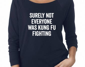 Surely Not Everyone Was Kung Fu Fighting Tshirt Tumblr Slogan Shirt Teen Gifts Girl Fashion Graphic Shirt For Women Sweatshirt Ladies Shirt