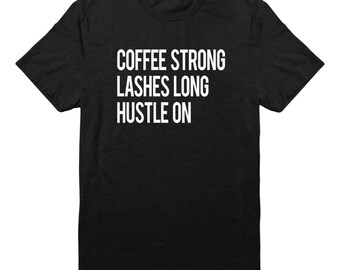 Coffee Strong Lashes Long Hustle On Tshirt Hipster Fashion Style Tumblr Grunge Shirt Quote Slogan Tshirt Unisex Shirt Men Tshirt Women Tees