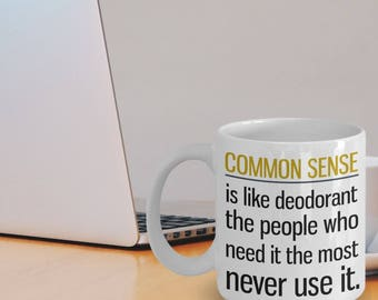 Common Sense Mug - Common Sense Gift - Funny Quote Mug - Common Sense Is Like Deodorant The People Who Need It The Most Never Use It