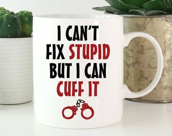 Police Coffee Mugs - Police Mug - I can't fix stupid but I can cuff it - Police Officer Gift - Police Wife