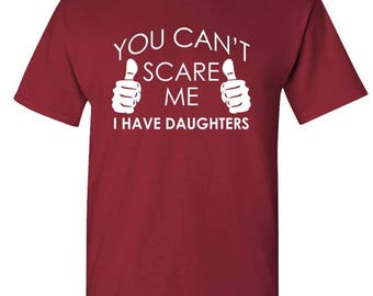 You Can't SCARE ME I Have DAUGHTERS - t-shirt short or long sleeve your choice!