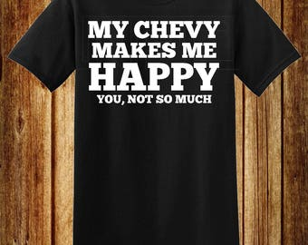 My Chevy Makes Me Happy, You Not So Much T-Shirt