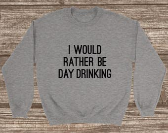I Would Rather Be Day Drinking Unisex Sweatshirt - Funny Unisex Sweatshirt - Crew Neck Sweatshirt - Day Drinking