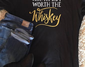 Baby you ain't worth the whiskey tshirt