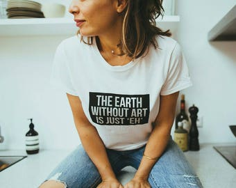 t-shirt with quote The Earth without art is just ' EH '