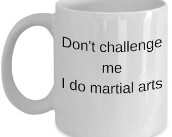 Gift idea for Martial Artist- Martial Arts Mug-Don't challenge me i do martial arts