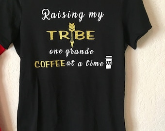 Raising my tribe one grande coffee at a time shirt!