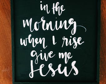 in the morning when I rise give me Jesus | hand painted wood sign | black sign white lettering