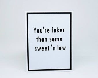 You're faker than some sweet n' low birthday/valentine/all-occassion note card
