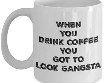 Gangsta Rap Made Me Made Me Do It Mug - When You Drink Coffee You Got To Look Gangsta