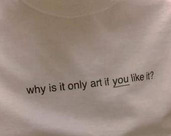 "Why Is It Only Art"" T-Shirt"