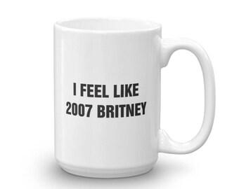 I Feel Like 2007 Britney, Cute, Funny, Humor, Fun, Coffee, Tea, Coffee Lover, Tea Lover, Mug, Cup, Hot Chocolate, Mugs With Sayings, Britney
