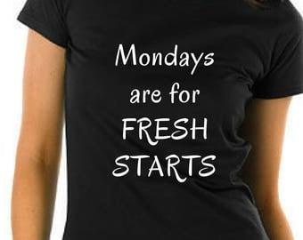 Mondays are for Fresh Starts  T-Shirt. Custom T-shirt, custom graphic tee,  custom women's shirt, custom christmas tshirt  Ask a question