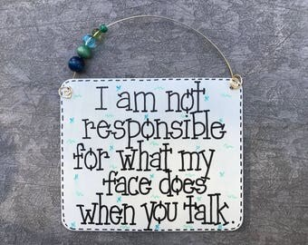 I am not responsible for what my face does when you talk - sassy sign handmade by gotmojo?
