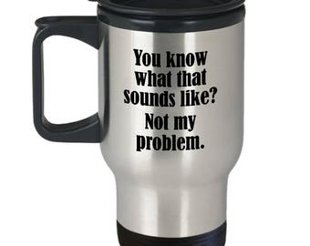 Sounds Like Not My Problem Funny Travel Mug Gift Sarcastic Hilarious Joke Gag Coffee Cup