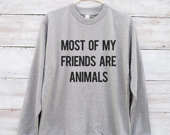 Most of my friends are animals sweatshirt hipster graphic fashion tumblr shirt jumper long sleeve women tshirt men shirt women sweatshirt