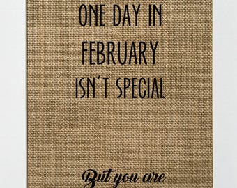 One Day In February Isn't Special, But You Are - BURLAP SIGN 5x7 8x10 - Rustic Vintage/Home Decor/Love House Sign
