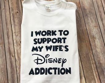 I work to support my wife's Disney addiction Vacation shirt tee