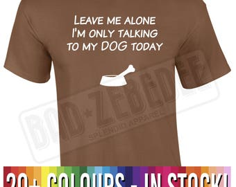 Leave Me Alone I'm Only Talking To My Dog Today t Shirt | Funny Puppy Gift | Free Delivery to UK Customers | Various Colours Available