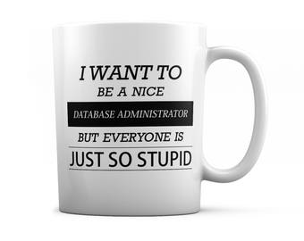 Database administrator mug - Database administrator gift - I want to be a nice Database administrator but everyone is just so stupid